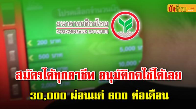 กสิกรไทย อนุมัติทุกอาชีพ 30,000 ผ่อนแค่ 600 ไม่มีค้ำ
